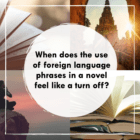 When does the use of foreign language phrases in a novel feel like a turn off?